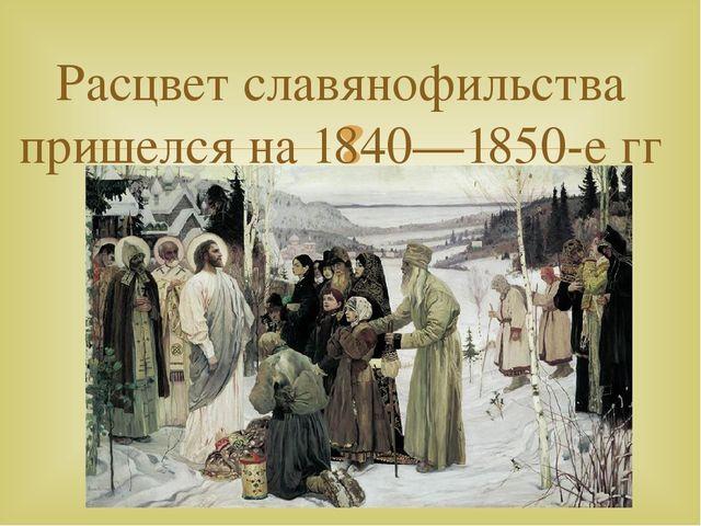 Расцвет славянофильства пришелся на 1840—1850-е гг 
