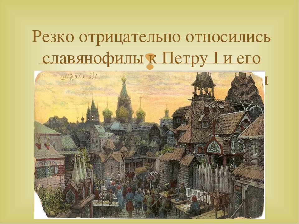 Резко отрицательно относились славянофилы к Петру I и его политике европеизац...