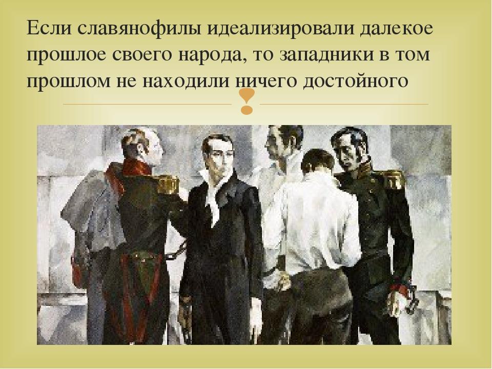 Если славянофилы идеализировали далекое прошлое своего народа, то западники в...