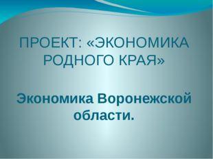 ПРОЕКТ: «ЭКОНОМИКА РОДНОГО КРАЯ» Экономика Воронежской области.
