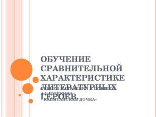 ОБУЧЕНИЕ СРАВНИТЕЛЬНОЙ ХАРАКТЕРИСТИКЕ ЛИТЕРАТУРНЫХ ГЕРОЕВ. ГРИНЕВ И ШВАБРИН В