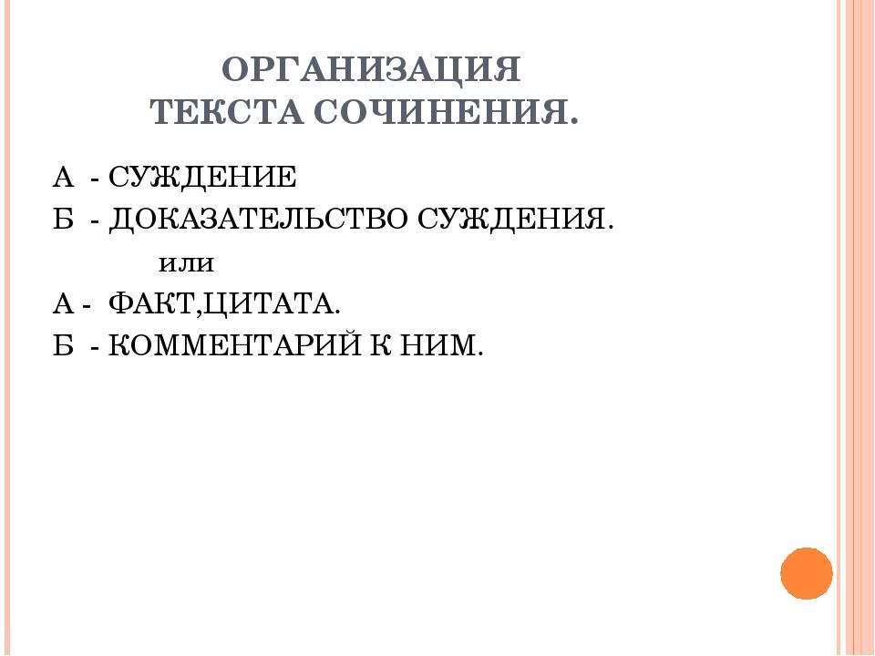 ОРГАНИЗАЦИЯ ТЕКСТА СОЧИНЕНИЯ. А - СУЖДЕНИЕ Б - ДОКАЗАТЕЛЬСТВО СУЖДЕНИЯ. или...