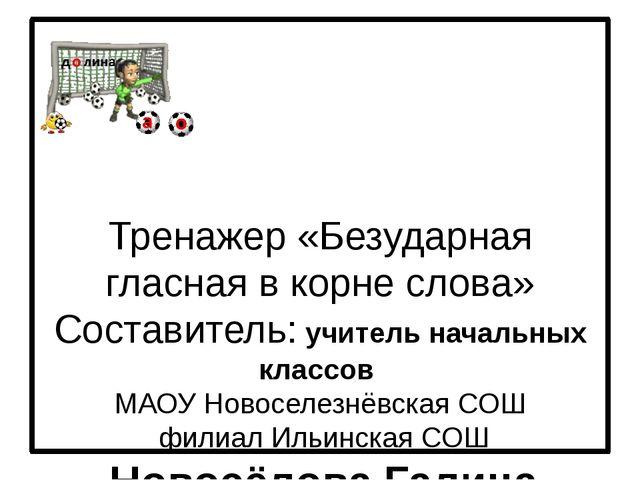 Тренажер «Безударная гласная в корне слова» Составитель: учитель начальных к...