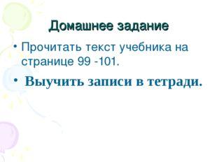 Домашнее задание Прочитать текст учебника на странице 99 -101. Выучить записи