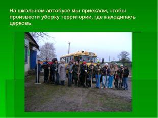 На школьном автобусе мы приехали, чтобы произвести уборку территории, где нах