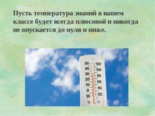 Пусть температура знаний в вашем классе будет всегда плюсовой и никогда не оп