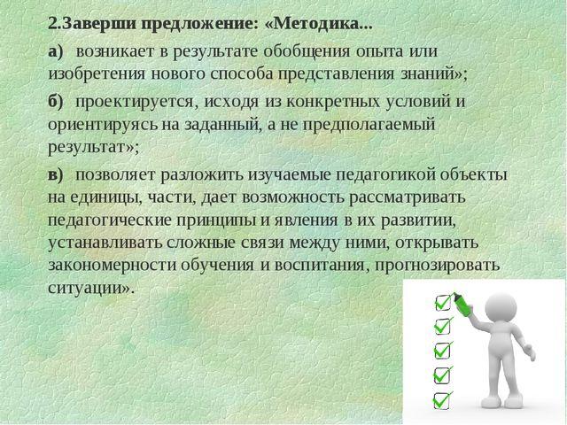 2.Заверши предложение: «Методика... а)возникает в результате обобщения опыта...