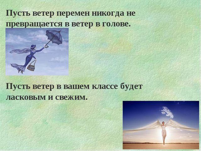 Пусть ветер перемен никогда не превращается в ветер в голове. Пусть ветер в в...