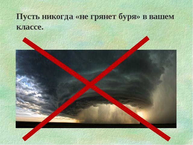 Пусть никогда «не грянет буря» в вашем классе.