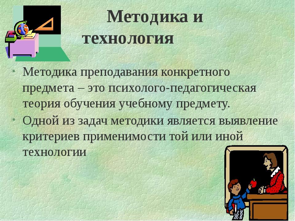 Методика и технология Методика преподавания конкретного предмета – это психо...