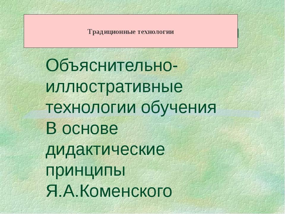 Традиционные технологии Объяснительно-иллюстративные технологии обучения В ос...
