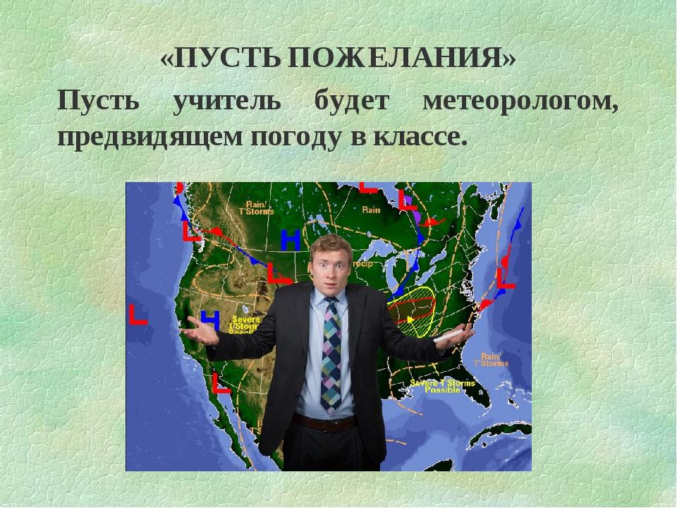 «ПУСТЬ ПОЖЕЛАНИЯ» Пусть учитель будет метеорологом, предвидящем погоду в клас...