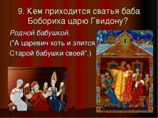 "9. Кем приходится сватья баба Бобориха царю Гвидону? Родной бабушкой. (""А цар"