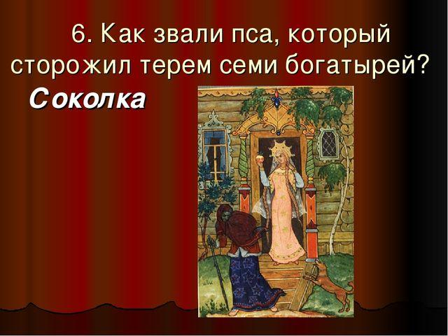 6. Как звали пса, который сторожил терем семи богатырей? Соколка