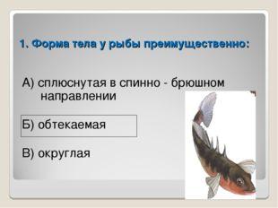 1. Форма тела у рыбы преимущественно: А) сплюснутая в спинно - брюшном направ