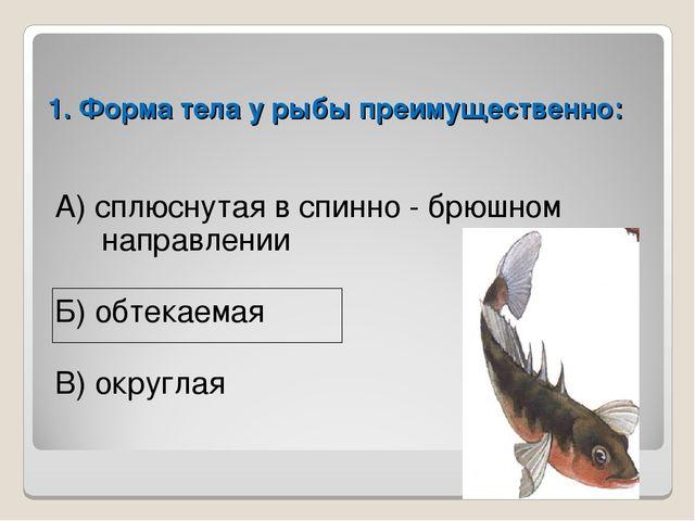 1. Форма тела у рыбы преимущественно: А) сплюснутая в спинно - брюшном направ...