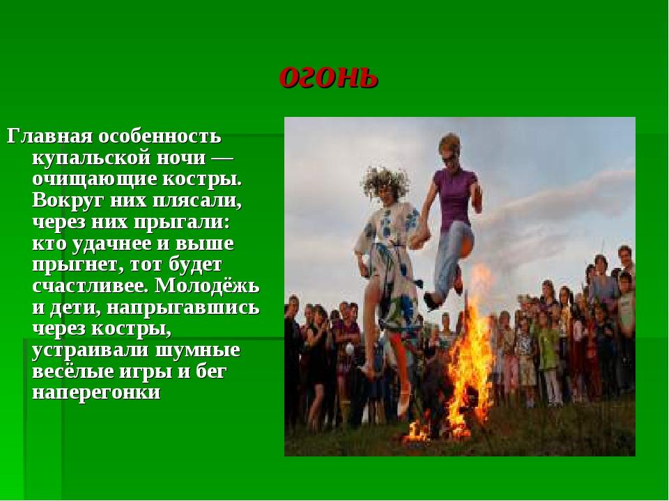 огонь Главная особенность купальской ночи — очищающие костры. Вокруг них пля...