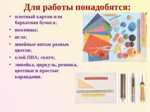 Для работы понадобятся: плотный картон или бархатная бумага; ножницы; игла; ш