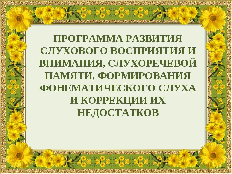 ПРОГРАММА РАЗВИТИЯ СЛУХОВОГО ВОСПРИЯТИЯ И ВНИМАНИЯ, СЛУХОРЕЧЕВОЙ ПАМЯТИ, ФОРМ...