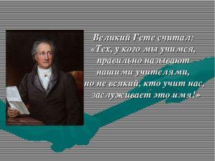 Великий Гете считал: «Тех, у кого мы учимся, правильно называют нашими учител