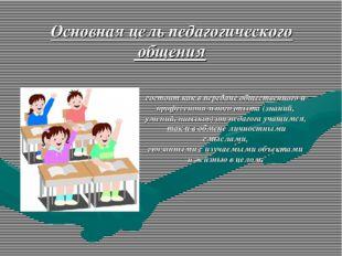 Основная цель педагогического общения состоит как в передаче общественного и