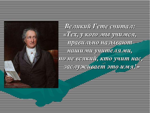 Великий Гете считал: «Тех, у кого мы учимся, правильно называют нашими учител...