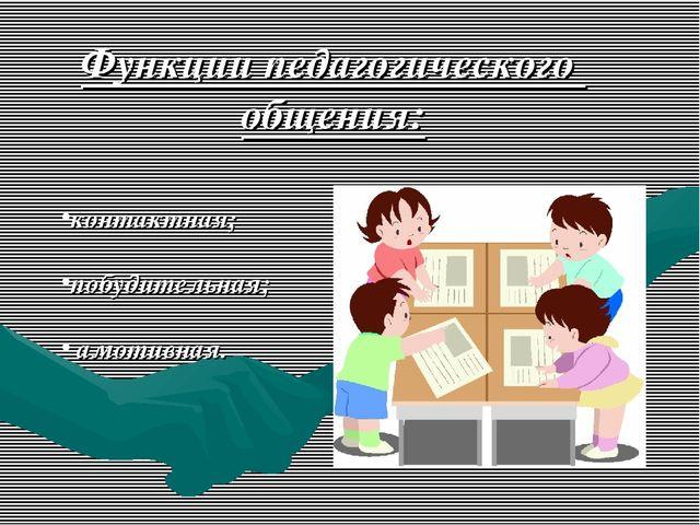Функции педагогического общения: контактная; побудительная; амотивная.