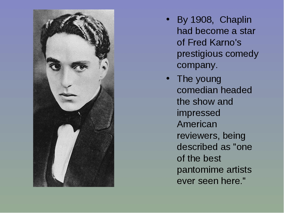 By 1908, Chaplin had become a star of Fred Karno's prestigious comedy company...