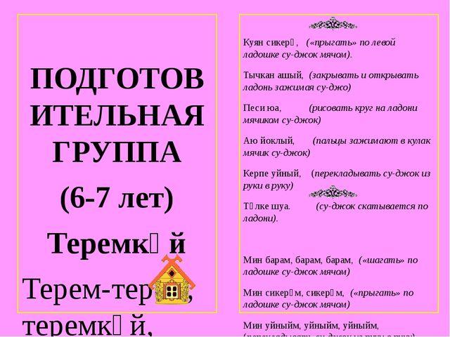 ПОДГОТОВИТЕЛЬНАЯ ГРУППА (6-7 лет) Теремкәй Терем-терем, теремкәй, (пальцами...