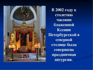 В 2002 году к столетию часовни блаженной Ксении Петербургской в северной стол