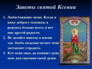 Заветы святой Ксении 1. Люби ближних своих. Когда я вижу доброго человека, я