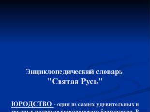 """Энциклопедический словарь """"Святая Русь"""" ЮРОДСТВО- один из самых удивительны"""