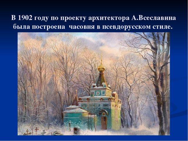 В 1902 году по проекту архитектора А.Всеславина была построена часовня в псе...