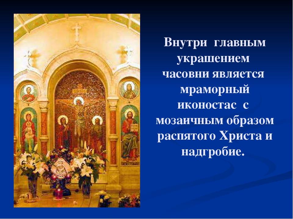 Внутри главным украшением часовни является мраморный иконостас с мозаичным об...