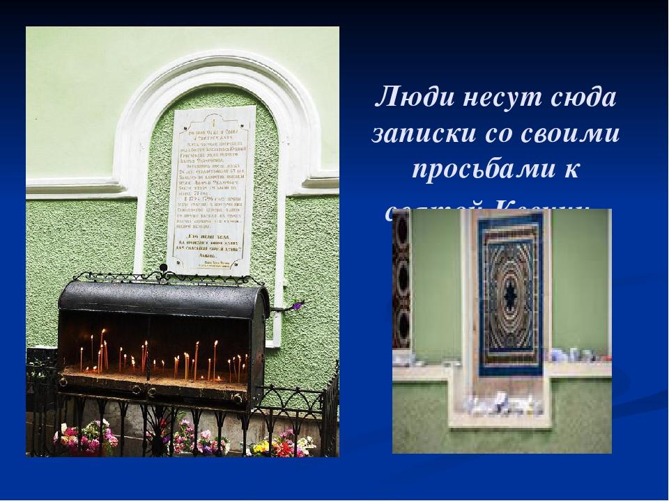 Люди несут сюда записки со своими просьбами к святой Ксении.