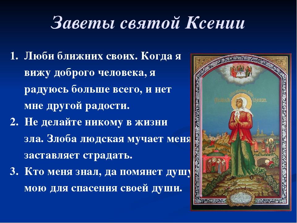 Заветы святой Ксении 1. Люби ближних своих. Когда я вижу доброго человека, я...
