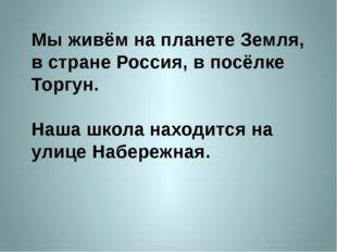Мы живём на планете Земля, в стране Россия, в посёлке Торгун. Наша школа нахо