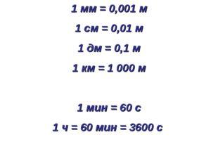 1 мм = 0,001 м 1 см = 0,01 м 1 дм = 0,1 м 1 км = 1 000 м 1 мин = 60 с 1 ч = 6