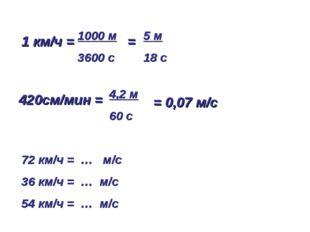 1 км/ч = = 1000 м 3600 с 5 м 18 с 420см/мин = 4,2 м 60 с 72 км/ч = … м/с 36 к