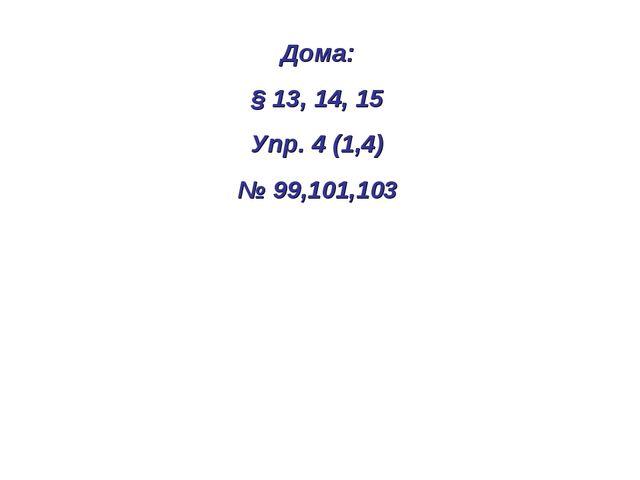 Дома: § 13, 14, 15 Упр. 4 (1,4) № 99,101,103