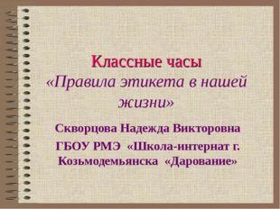 Классные часы «Правила этикета в нашей жизни» Скворцова Надежда Викторовна ГБ