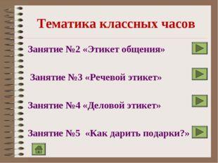 Тематика классных часов Занятие №2 «Этикет общения» Занятие №3 «Речевой этик