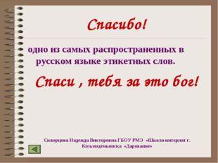 Спасибо! одно из самых распространенных в русском языке этикетных слов. Спаси