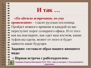 И так … «По одежке встречают, по уму провожают» - гласит русская пословица. П