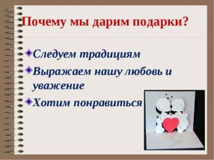 Почему мы дарим подарки? Следуем традициям Выражаем нашу любовь и уважение Хо