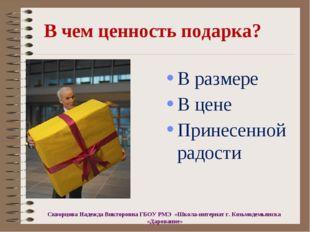 В чем ценность подарка? В размере В цене Принесенной радости Скворцова Надежд