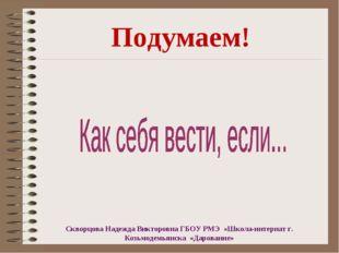 Подумаем! Скворцова Надежда Викторовна ГБОУ РМЭ «Школа-интернат г. Козьмодемь
