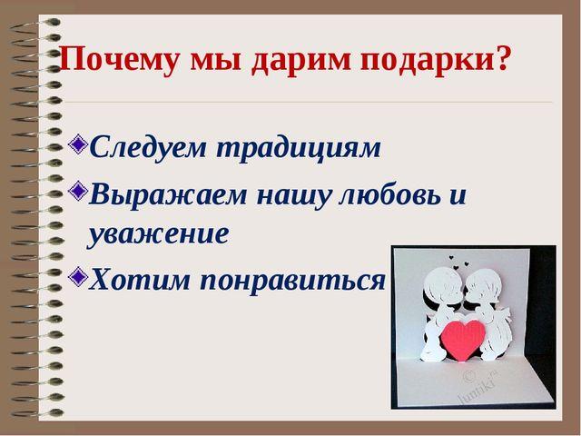 Почему мы дарим подарки? Следуем традициям Выражаем нашу любовь и уважение Хо...