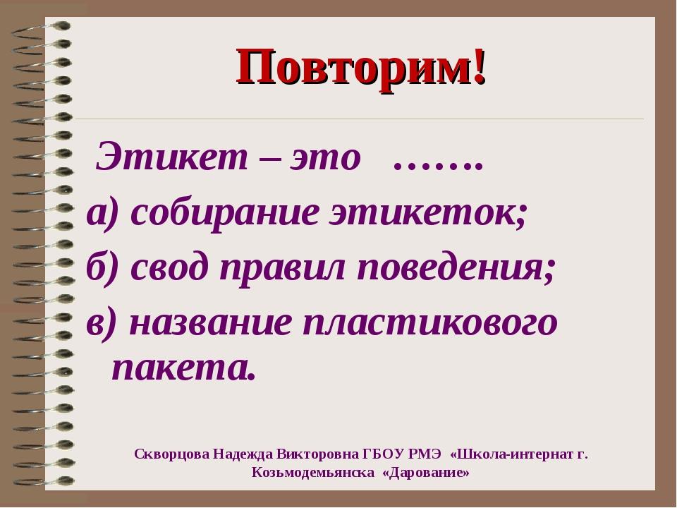 Повторим! Этикет – это ……. а) собирание этикеток; б) свод правил поведения;...