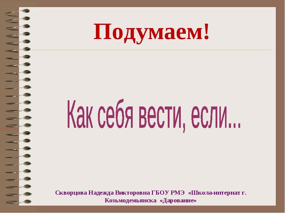 Подумаем! Скворцова Надежда Викторовна ГБОУ РМЭ «Школа-интернат г. Козьмодемь...